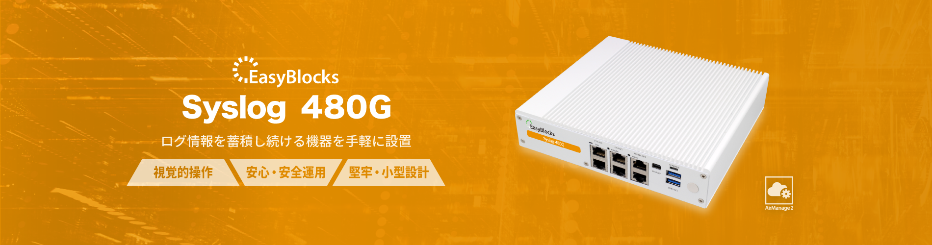 EasyBlocks Syslog 480G ログ情報を蓄積し続ける機器を手軽に設置 視覚的操作 安心・安全運用 堅牢・小型設計